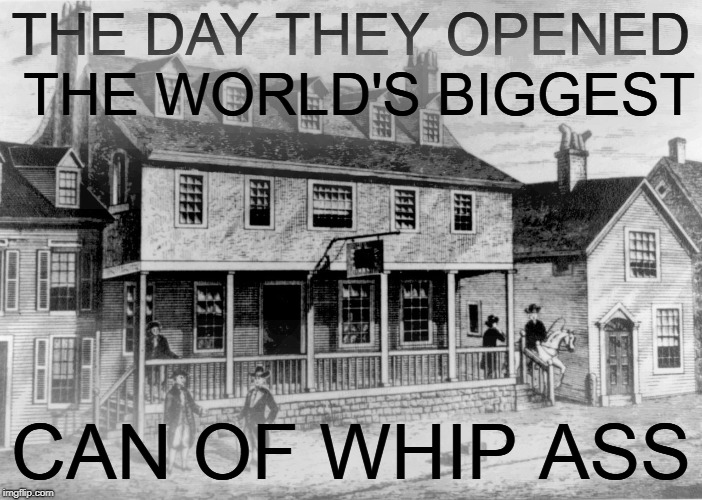 THE DAY THEY OPENED THE WORLD'S BIGGEST CAN OF WHIP ASS | made w/ Imgflip meme maker