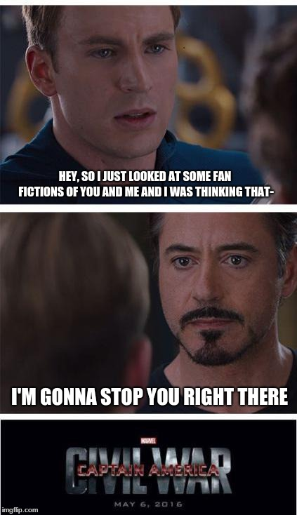 STOP THIS MADNESS XD | HEY, SO I JUST LOOKED AT SOME FAN FICTIONS OF YOU AND ME AND I WAS THINKING THAT- I'M GONNA STOP YOU RIGHT THERE | image tagged in memes,marvel civil war 1 | made w/ Imgflip meme maker