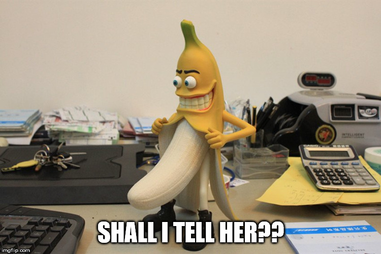 Bad banana | SHALL I TELL HER?? | image tagged in bad banana | made w/ Imgflip meme maker