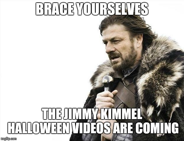 Brace Yourselves X is Coming Meme | BRACE YOURSELVES THE JIMMY KIMMEL HALLOWEEN VIDEOS ARE COMING | image tagged in memes,brace yourselves x is coming | made w/ Imgflip meme maker
