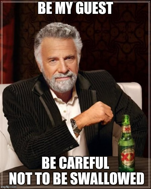 The Most Interesting Man In The World Meme | BE MY GUEST BE CAREFUL NOT TO BE SWALLOWED | image tagged in memes,the most interesting man in the world | made w/ Imgflip meme maker