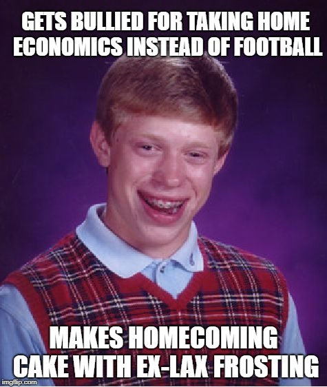 SWEET REVENGE….. | GETS BULLIED FOR TAKING HOME ECONOMICS INSTEAD OF FOOTBALL MAKES HOMECOMING CAKE WITH EX-LAX FROSTING | image tagged in memes,bad luck brian,laxative,bullying,revenge | made w/ Imgflip meme maker