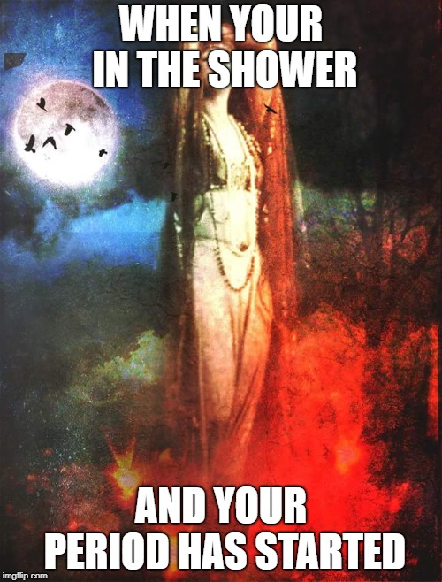 Period | WHEN YOUR IN THE SHOWER AND YOUR PERIOD HAS STARTED | image tagged in period | made w/ Imgflip meme maker