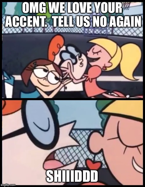 Say it Again, Dexter | OMG WE LOVE YOUR ACCENT.  TELL US NO AGAIN SHIIIDDD | image tagged in say it again dexter | made w/ Imgflip meme maker