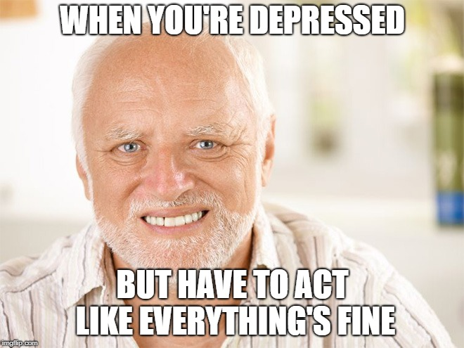 Awkward smiling old man | WHEN YOU'RE DEPRESSED BUT HAVE TO ACT LIKE EVERYTHING'S FINE | image tagged in awkward smiling old man | made w/ Imgflip meme maker