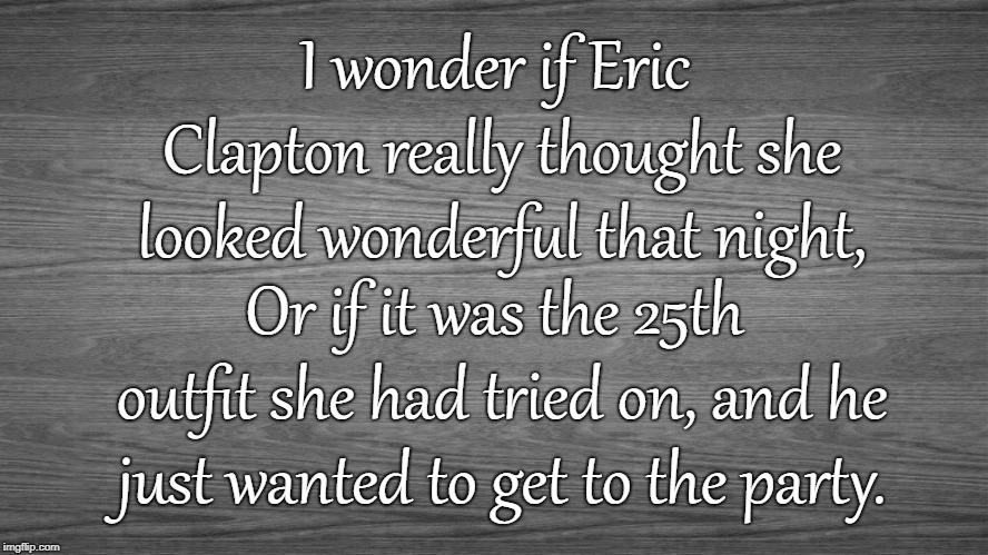 You Look Wonderful Tonight |  I wonder if Eric Clapton really thought she looked wonderful that night, Or if it was the 25th outfit she had tried on, and he just wanted to get to the party. | image tagged in eric clapton,wonderful tonight,rock and roll,rock music | made w/ Imgflip meme maker