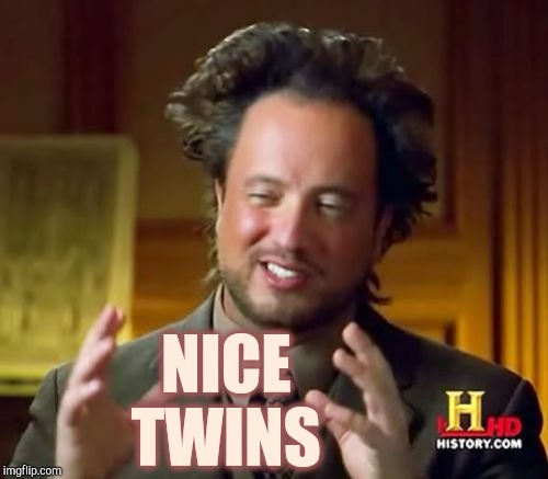 Ancient Aliens Meme | NICE TWINS | image tagged in memes,ancient aliens | made w/ Imgflip meme maker