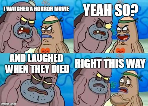 How Tough Are You Meme | I WATCHED A HORROR MOVIE YEAH SO? AND LAUGHED WHEN THEY DIED RIGHT THIS WAY | image tagged in memes,how tough are you | made w/ Imgflip meme maker