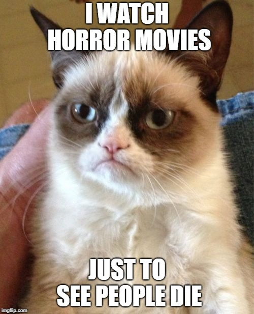 Grumpy Cat | I WATCH HORROR MOVIES JUST TO SEE PEOPLE DIE | image tagged in memes,grumpy cat | made w/ Imgflip meme maker