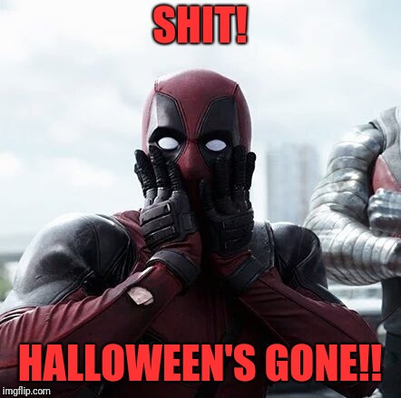 Deadpool Surprised Meme | SHIT! HALLOWEEN'S GONE!! | image tagged in memes,deadpool surprised | made w/ Imgflip meme maker