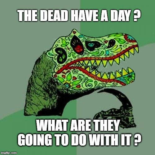 Dia de los Muertos | THE DEAD HAVE A DAY ? WHAT ARE THEY GOING TO DO WITH IT ? | image tagged in day of the dead,dia de los muertos,mexican,dead,i see dead people,philosoraptor | made w/ Imgflip meme maker