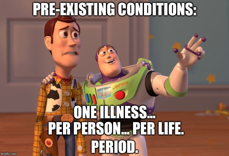 Pre-existing conditions | PRE-EXISTING CONDITIONS: PERIOD. ONE ILLNESS... PER PERSON... PER LIFE. | image tagged in memes,pre-existing,healthcare,insurance,x x everywhere | made w/ Imgflip meme maker