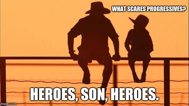 Cowboy wisdom, what scares progressives?  | WHAT SCARES PROGRESSIVES? HEROES, SON, HEROES. | image tagged in cowboy father and son,cowboy wisdom,progressives | made w/ Imgflip meme maker