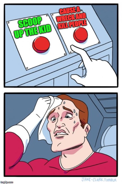 Two Buttons Meme | SCOOP UP THE KID CAUSE A WRECK AND KILL PEOPLE | image tagged in memes,two buttons | made w/ Imgflip meme maker