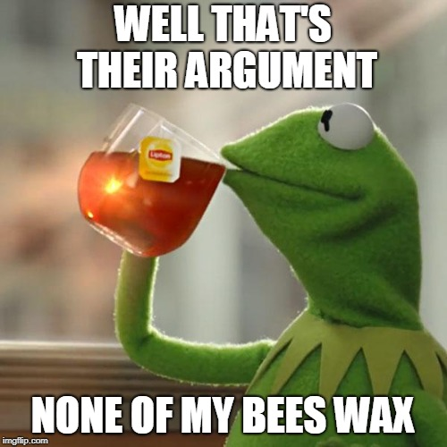 But Thats None Of My Business Meme | WELL THAT'S THEIR ARGUMENT NONE OF MY BEES WAX | image tagged in memes,but thats none of my business,kermit the frog | made w/ Imgflip meme maker