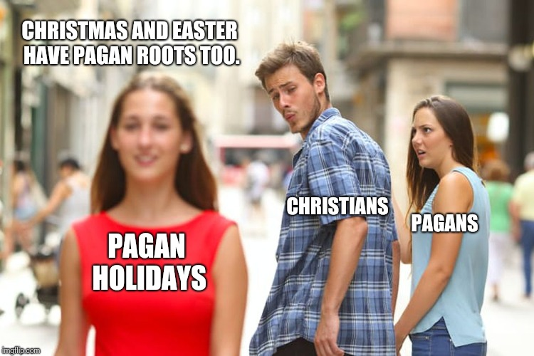 Distracted Boyfriend Meme | PAGANS CHRISTIANS PAGAN HOLIDAYS CHRISTMAS AND EASTER HAVE PAGAN ROOTS TOO. | image tagged in memes,distracted boyfriend | made w/ Imgflip meme maker