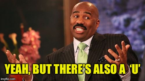 Steve Harvey Meme | YEAH, BUT THERE'S ALSO A  'U' | image tagged in memes,steve harvey | made w/ Imgflip meme maker