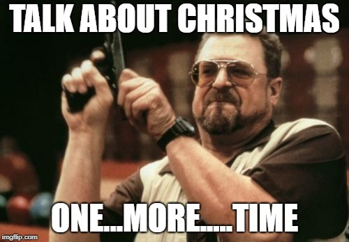 Am I The Only One Around Here Meme | TALK ABOUT CHRISTMAS ONE...MORE.....TIME | image tagged in memes,am i the only one around here | made w/ Imgflip meme maker