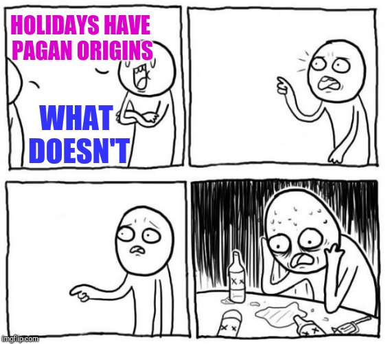 Overconfident Alcoholic | HOLIDAYS HAVE PAGAN ORIGINS WHAT DOESN'T | image tagged in overconfident alcoholic | made w/ Imgflip meme maker