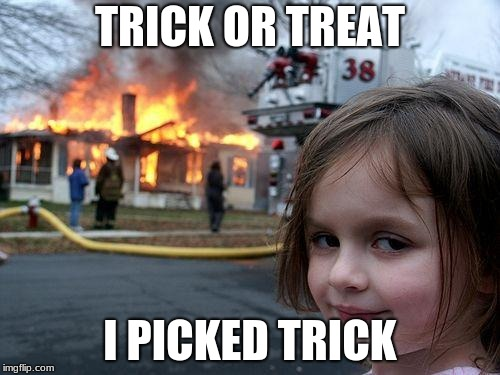 Trick | TRICK OR TREAT I PICKED TRICK | image tagged in memes,disaster girl | made w/ Imgflip meme maker