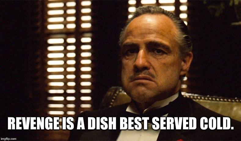 God Father Uner | REVENGE IS A DISH BEST SERVED COLD. | image tagged in god father uner | made w/ Imgflip meme maker