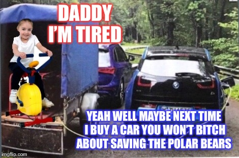 DADDY I'M TIRED YEAH WELL MAYBE NEXT TIME I BUY A CAR YOU WON'T B**CH ABOUT SAVING THE POLAR BEARS | made w/ Imgflip meme maker