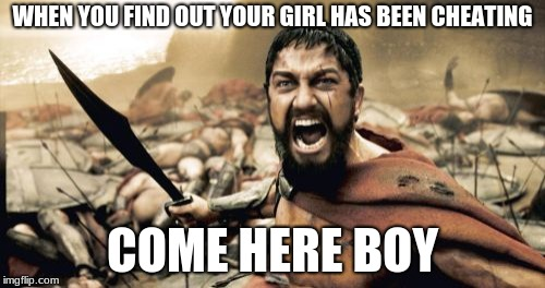 Sparta Leonidas | WHEN YOU FIND OUT YOUR GIRL HAS BEEN CHEATING COME HERE BOY | image tagged in memes,sparta leonidas | made w/ Imgflip meme maker