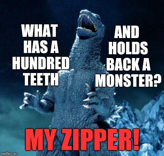 Resubmitted for Monster Week (a heavencanwait event) So, what if I AM compensating? | MY ZIPPER! WHAT HAS A HUNDRED TEETH AND HOLDS BACK A MONSTER? | image tagged in laughing godzilla,memes,bad pickup lines | made w/ Imgflip meme maker