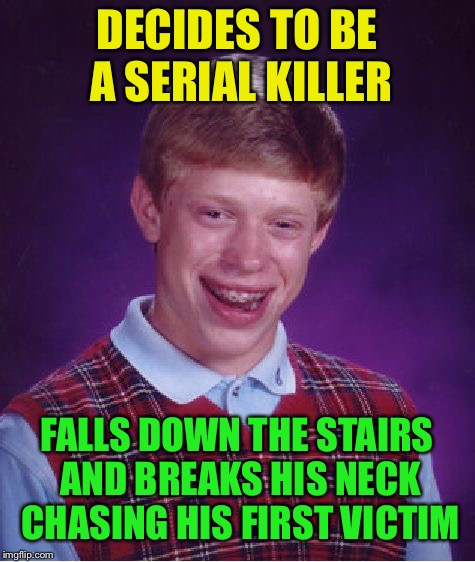 Bad Luck Brian Meme | DECIDES TO BE A SERIAL KILLER FALLS DOWN THE STAIRS AND BREAKS HIS NECK CHASING HIS FIRST VICTIM | image tagged in memes,bad luck brian | made w/ Imgflip meme maker