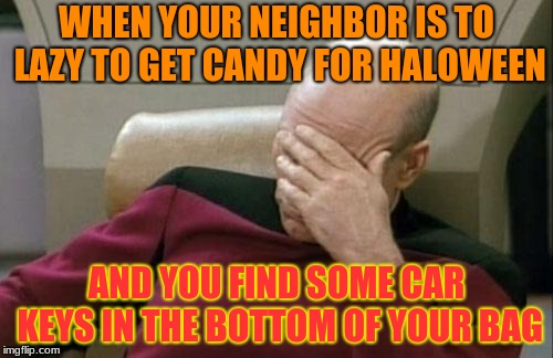 These Days, You Never Know What You'll Get! | WHEN YOUR NEIGHBOR IS TO LAZY TO GET CANDY FOR HALOWEEN AND YOU FIND SOME CAR KEYS IN THE BOTTOM OF YOUR BAG | image tagged in memes,captain picard facepalm,halloween,stupid people | made w/ Imgflip meme maker