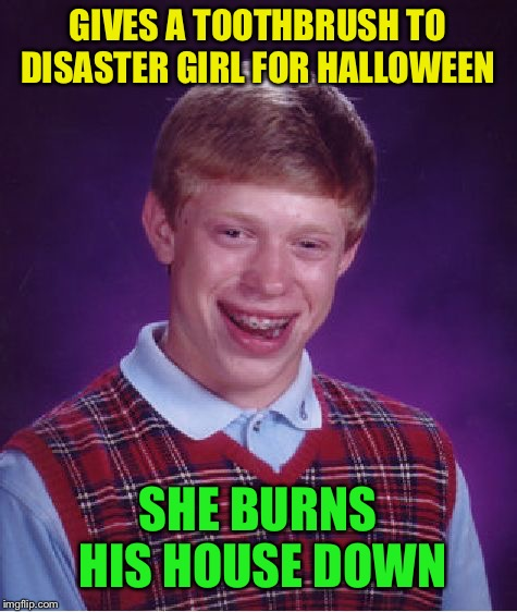 Bad Luck Brian Meme | GIVES A TOOTHBRUSH TO DISASTER GIRL FOR HALLOWEEN SHE BURNS HIS HOUSE DOWN | image tagged in memes,bad luck brian | made w/ Imgflip meme maker
