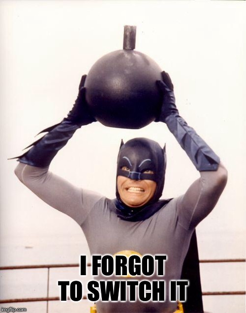 batman bomb | I FORGOT TO SWITCH IT | image tagged in batman bomb | made w/ Imgflip meme maker