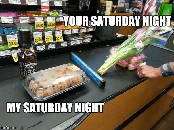 'Nuff said | YOUR SATURDAY NIGHT MY SATURDAY NIGHT | image tagged in singles saturday vs couples saturday,memes | made w/ Imgflip meme maker