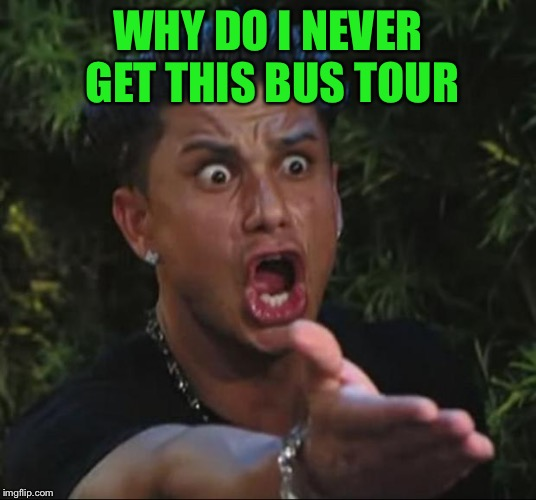 DJ Pauly D Meme | WHY DO I NEVER GET THIS BUS TOUR | image tagged in memes,dj pauly d | made w/ Imgflip meme maker