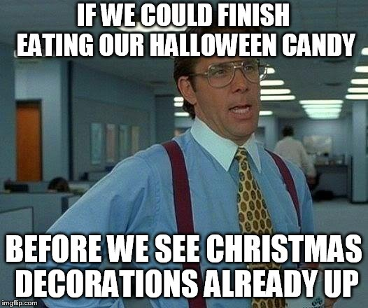 That Would Be Great Meme | IF WE COULD FINISH EATING OUR HALLOWEEN CANDY BEFORE WE SEE CHRISTMAS DECORATIONS ALREADY UP | image tagged in memes,that would be great | made w/ Imgflip meme maker