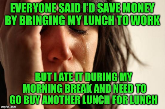 I tried...... | EVERYONE SAID I'D SAVE MONEY BY BRINGING MY LUNCH TO WORK BUT I ATE IT DURING MY MORNING BREAK AND NEED TO GO BUY ANOTHER LUNCH FOR LUNCH | image tagged in first world problems,not a true story | made w/ Imgflip meme maker
