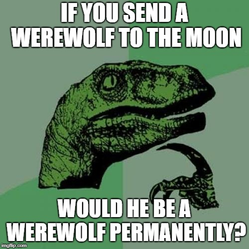 Philosoraptor Meme | IF YOU SEND A WEREWOLF TO THE MOON WOULD HE BE A WEREWOLF PERMANENTLY? | image tagged in memes,philosoraptor | made w/ Imgflip meme maker