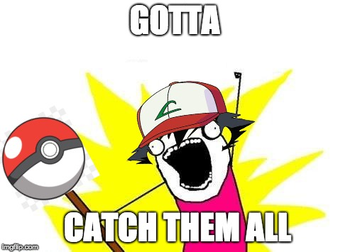 Trying to catch them all | GOTTA CATCH THEM ALL | image tagged in memes,x all the y | made w/ Imgflip meme maker