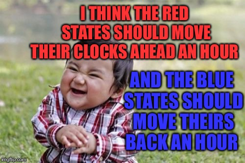 Daylight Savings ends Sunday so don't forget to turn your clocks back:) |  I THINK THE RED STATES SHOULD MOVE THEIR CLOCKS AHEAD AN HOUR; AND THE BLUE STATES SHOULD MOVE THEIRS BACK AN HOUR | image tagged in evil toddler,standard time,midterm elections,utter chaos | made w/ Imgflip meme maker
