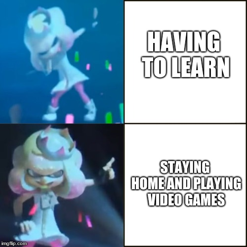 Pearl Approves (Splatoon) | HAVING TO LEARN STAYING HOME AND PLAYING VIDEO GAMES | image tagged in pearl approves splatoon | made w/ Imgflip meme maker