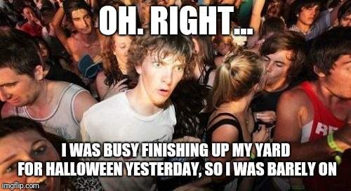 Sudden Clarity Clarence Meme | OH. RIGHT... I WAS BUSY FINISHING UP MY YARD FOR HALLOWEEN YESTERDAY, SO I WAS BARELY ON | image tagged in memes,sudden clarity clarence | made w/ Imgflip meme maker