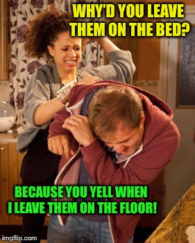 battered husband | WHY'D YOU LEAVE THEM ON THE BED? BECAUSE YOU YELL WHEN I LEAVE THEM ON THE FLOOR! | image tagged in battered husband | made w/ Imgflip meme maker