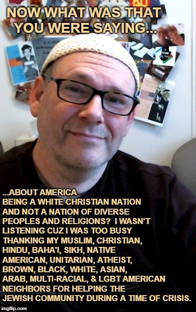 NOW WHAT WAS THAT YOU WERE SAYING... ...ABOUT AMERICA BEING A WHITE CHRISTIAN NATION AND NOT A NATION OF DIVERSE PEOPLES AND RELIGIONS?  I W | image tagged in diversity,antisemitism,racism,defeat white supremacy,defeat white nationalism,progressive | made w/ Imgflip meme maker
