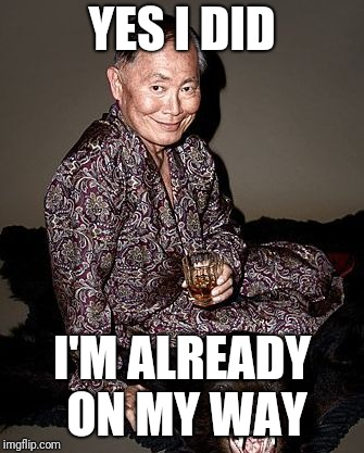 George Takei | YES I DID I'M ALREADY ON MY WAY | image tagged in george tekei | made w/ Imgflip meme maker