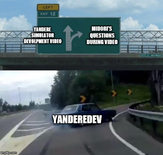 Poor Yandev | YANDERE SIMULATOR DEVOLPMENT VIDEO MIDORI'S QUESTIONS DURING VIDEO YANDEREDEV | image tagged in memes,left exit 12 off ramp,yandere simulator,yanderedev,midori gurin | made w/ Imgflip meme maker