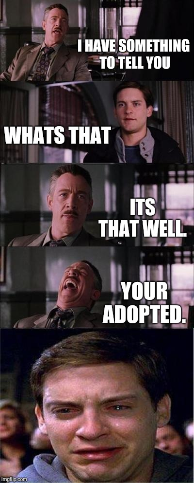 Anyone adopted?  And you found out that by accident.  | I HAVE SOMETHING TO TELL YOU WHATS THAT ITS THAT WELL. YOUR ADOPTED. | image tagged in memes,peter parker cry,adoption,adopted | made w/ Imgflip meme maker