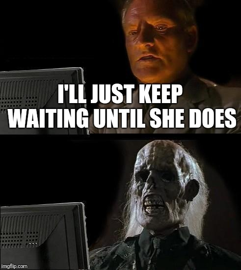 Ill Just Wait Here Meme | I'LL JUST KEEP WAITING UNTIL SHE DOES | image tagged in memes,ill just wait here | made w/ Imgflip meme maker