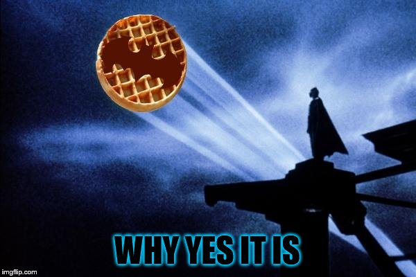 Batman Waffle | WHY YES IT IS | image tagged in batman waffle | made w/ Imgflip meme maker