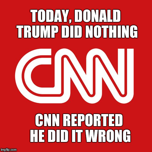 CNN very fake news | TODAY, DONALD TRUMP DID NOTHING CNN REPORTED HE DID IT WRONG | image tagged in cnn very fake news | made w/ Imgflip meme maker