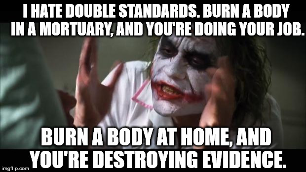 And everybody loses their minds Meme | I HATE DOUBLE STANDARDS. BURN A BODY IN A MORTUARY, AND YOU'RE DOING YOUR JOB. BURN A BODY AT HOME, AND YOU'RE DESTROYING EVIDENCE. | image tagged in memes,and everybody loses their minds | made w/ Imgflip meme maker